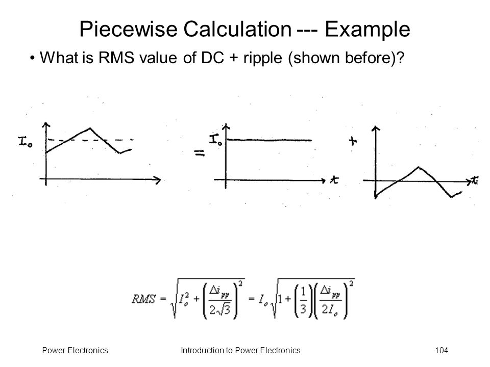 Introduction to Power ElectronicsPower Electronics104 Piecewise Calculation --- Example What is RMS value of DC + ripple (shown before)?
