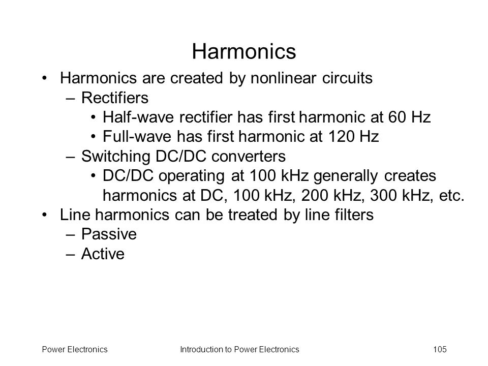 Introduction to Power ElectronicsPower Electronics105 Harmonics Harmonics are created by nonlinear circuits –Rectifiers Half-wave rectifier has first