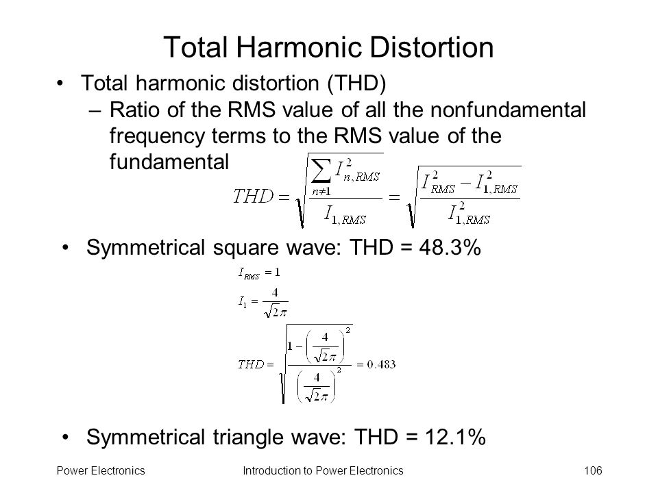 Introduction to Power ElectronicsPower Electronics106 Total Harmonic Distortion Total harmonic distortion (THD) –Ratio of the RMS value of all the non