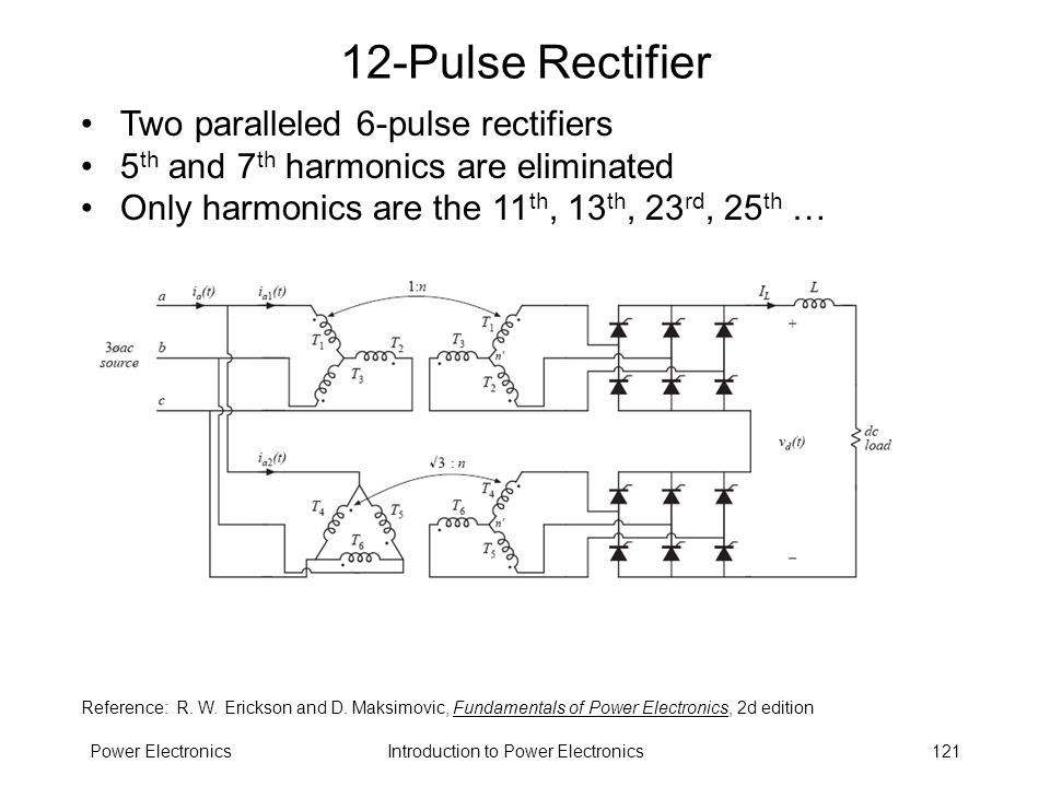 Introduction to Power ElectronicsPower Electronics121 12-Pulse Rectifier Two paralleled 6-pulse rectifiers 5 th and 7 th harmonics are eliminated Only