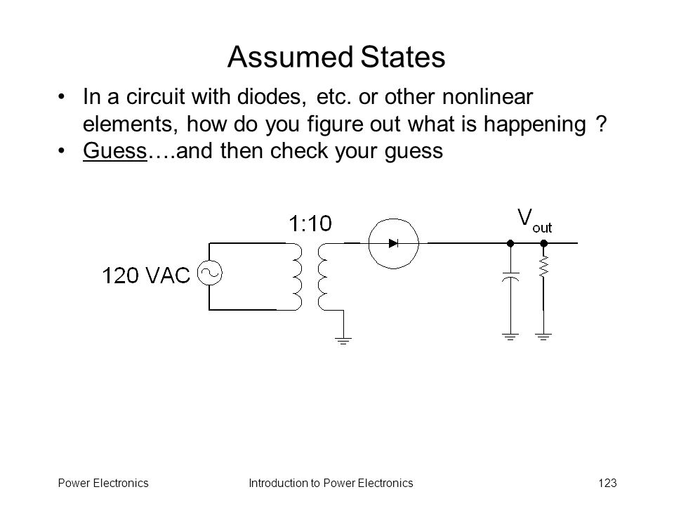 Introduction to Power ElectronicsPower Electronics123 Assumed States In a circuit with diodes, etc. or other nonlinear elements, how do you figure out