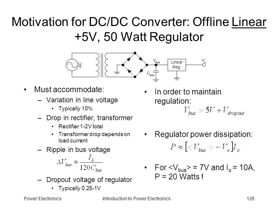 Introduction to Power ElectronicsPower Electronics126 Motivation for DC/DC Converter: Offline Linear +5V, 50 Watt Regulator Must accommodate: –Variati