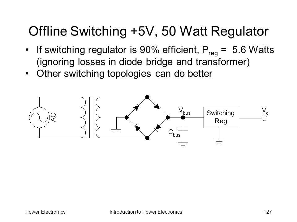 Introduction to Power ElectronicsPower Electronics127 Offline Switching +5V, 50 Watt Regulator If switching regulator is 90% efficient, P reg = 5.6 Wa