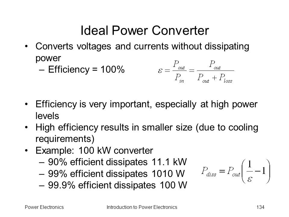 Introduction to Power ElectronicsPower Electronics134 Ideal Power Converter Converts voltages and currents without dissipating power –Efficiency = 100