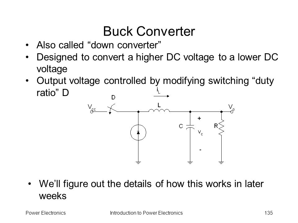 Introduction to Power ElectronicsPower Electronics135 Buck Converter Also called down converter Designed to convert a higher DC voltage to a lower DC