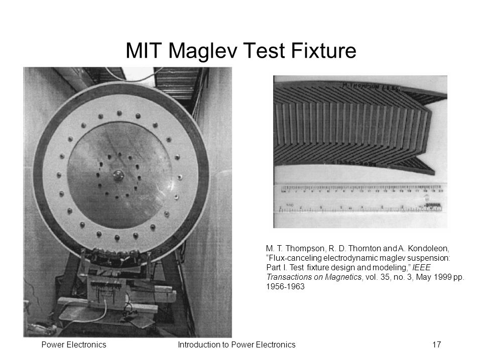Introduction to Power ElectronicsPower Electronics17 MIT Maglev Test Fixture M. T. Thompson, R. D. Thornton and A. Kondoleon, Flux-canceling electrody