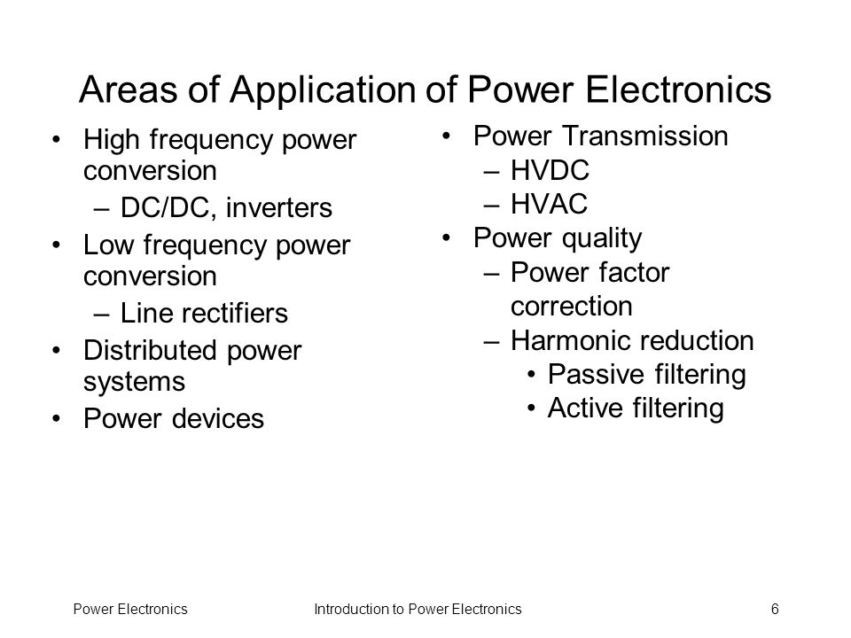 Introduction to Power ElectronicsPower Electronics7 Some Applications Heating and lighting control Induction heating Fluorescent lamp ballasts –Passive –Active Motor drives Battery chargers Electric vehicles –Motors –Regenerative braking Switching power supplies Spacecraft power systems –Battery powered –Flywheel powered Uninterruptible power supplies (UPS) Electric power transmission Automotive electronics –Electronic ignitions –Alternators Energy storage –Flywheels –Capacitors –SMES Power conditioning for alternative power sources –Solar cells –Fuel cells –Wind turbines