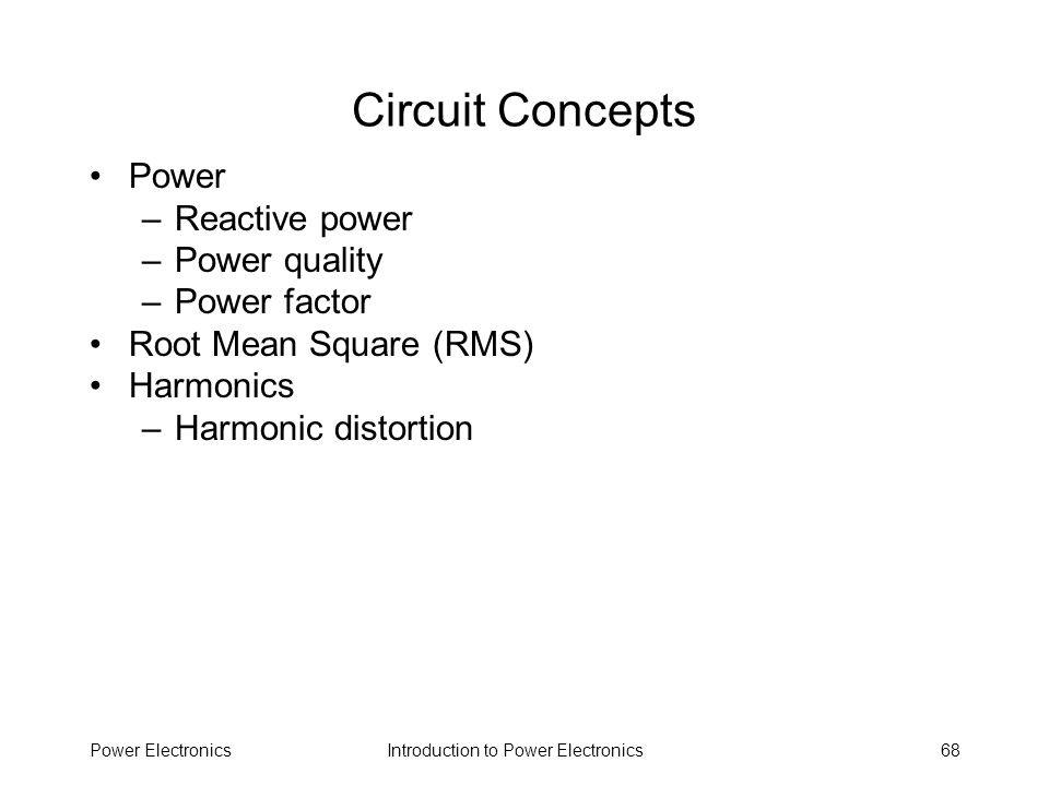 Introduction to Power ElectronicsPower Electronics68 Circuit Concepts Power –Reactive power –Power quality –Power factor Root Mean Square (RMS) Harmon