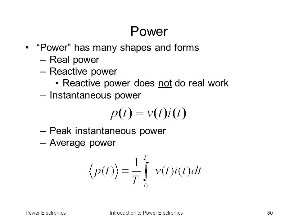Introduction to Power ElectronicsPower Electronics80 Power Power has many shapes and forms –Real power –Reactive power Reactive power does not do real