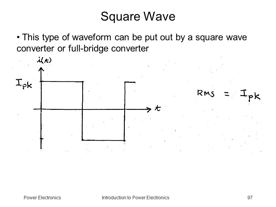 Introduction to Power ElectronicsPower Electronics97 Square Wave This type of waveform can be put out by a square wave converter or full-bridge conver