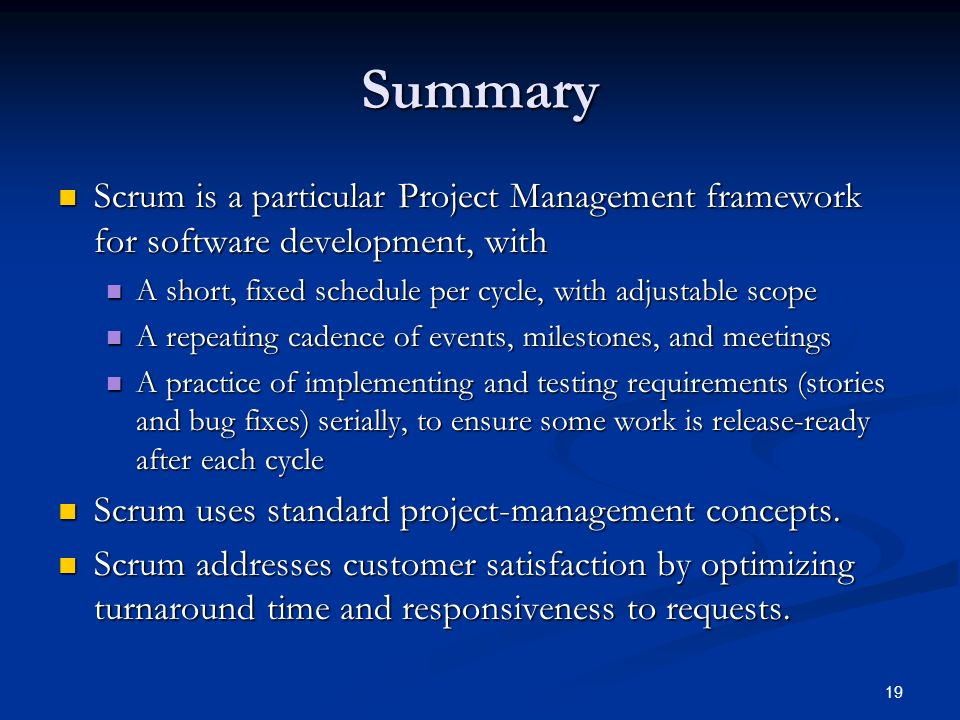 19 Summary Scrum is a particular Project Management framework for software development, with Scrum is a particular Project Management framework for so