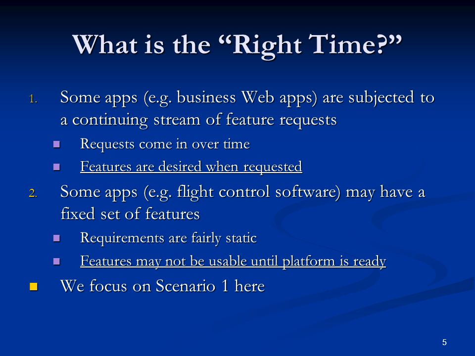 5 What is the Right Time? 1. Some apps (e.g. business Web apps) are subjected to a continuing stream of feature requests Requests come in over time Re