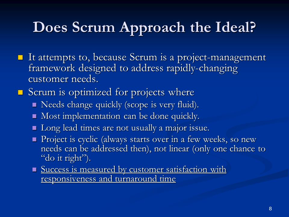 8 Does Scrum Approach the Ideal? It attempts to, because Scrum is a project-management framework designed to address rapidly-changing customer needs.