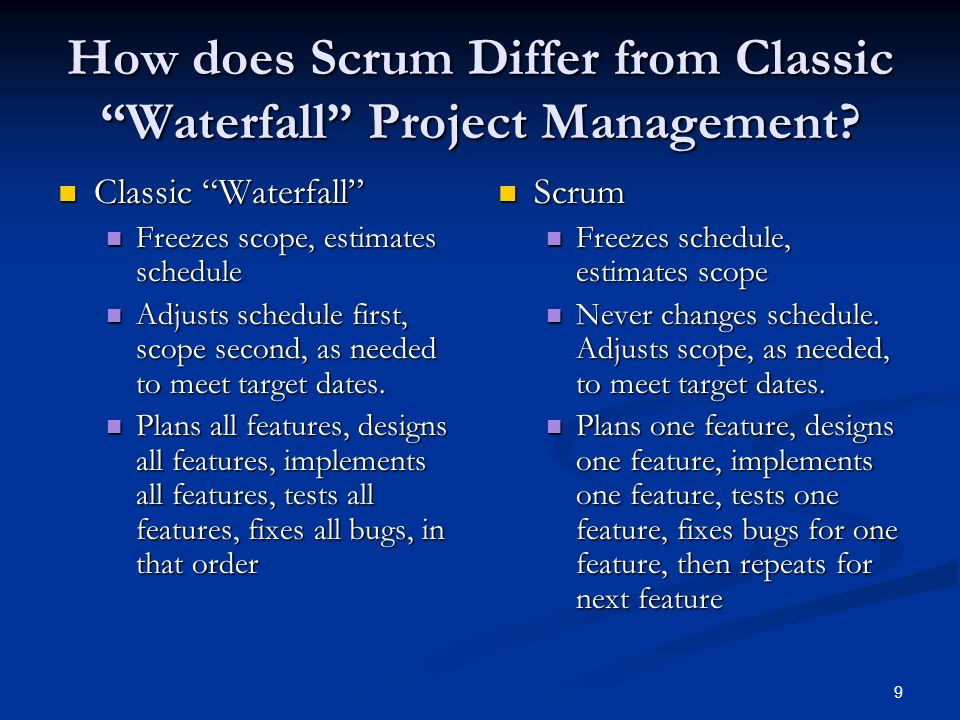 9 How does Scrum Differ from Classic Waterfall Project Management? Classic Waterfall Classic Waterfall Freezes scope, estimates schedule Freezes scope