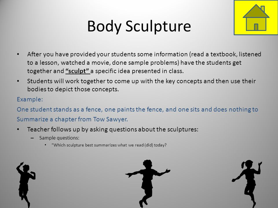 Body Sculpture After you have provided your students some information (read a textbook, listened to a lesson, watched a movie, done sample problems) h