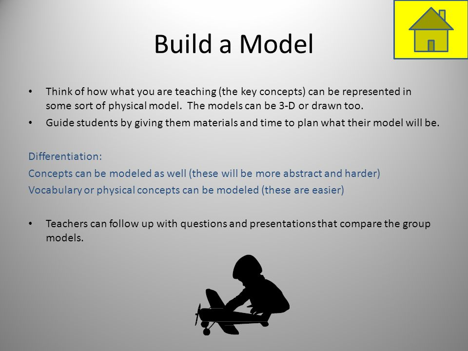 Build a Model Think of how what you are teaching (the key concepts) can be represented in some sort of physical model. The models can be 3-D or drawn