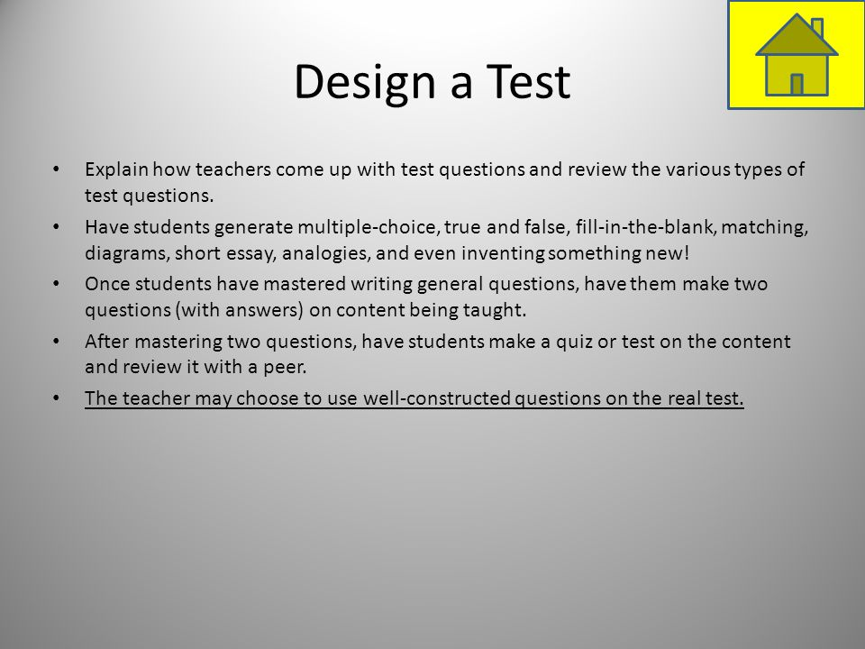 Design a Test Explain how teachers come up with test questions and review the various types of test questions. Have students generate multiple-choice,
