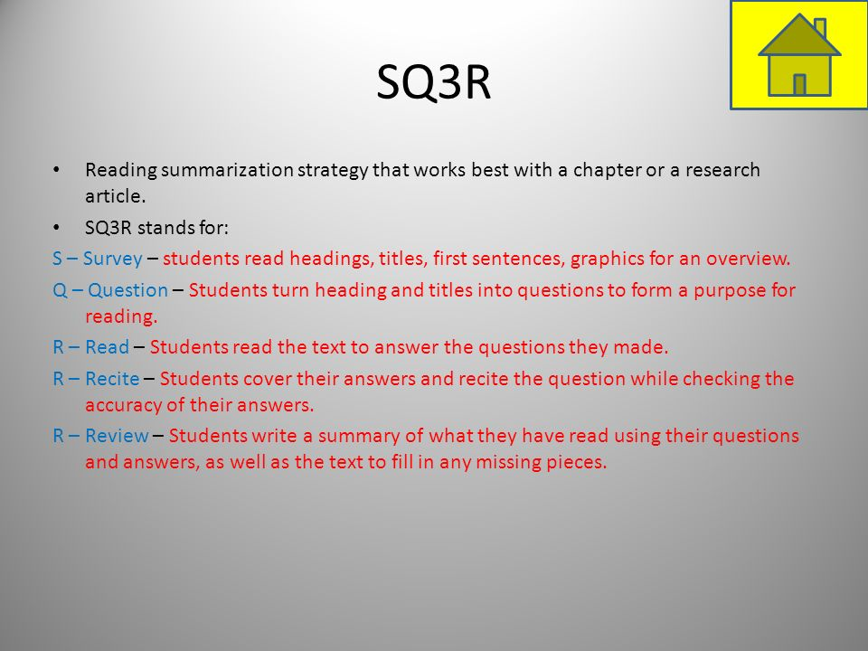 SQ3R Reading summarization strategy that works best with a chapter or a research article. SQ3R stands for: S – Survey – students read headings, titles