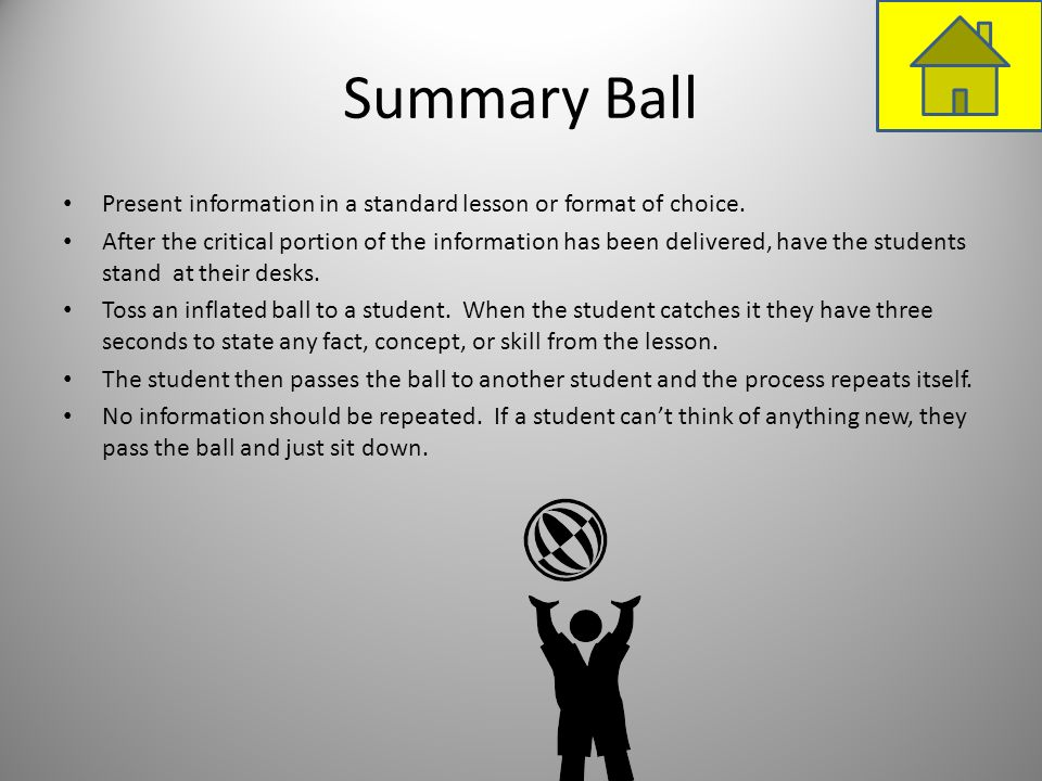 Summary Ball Present information in a standard lesson or format of choice. After the critical portion of the information has been delivered, have the