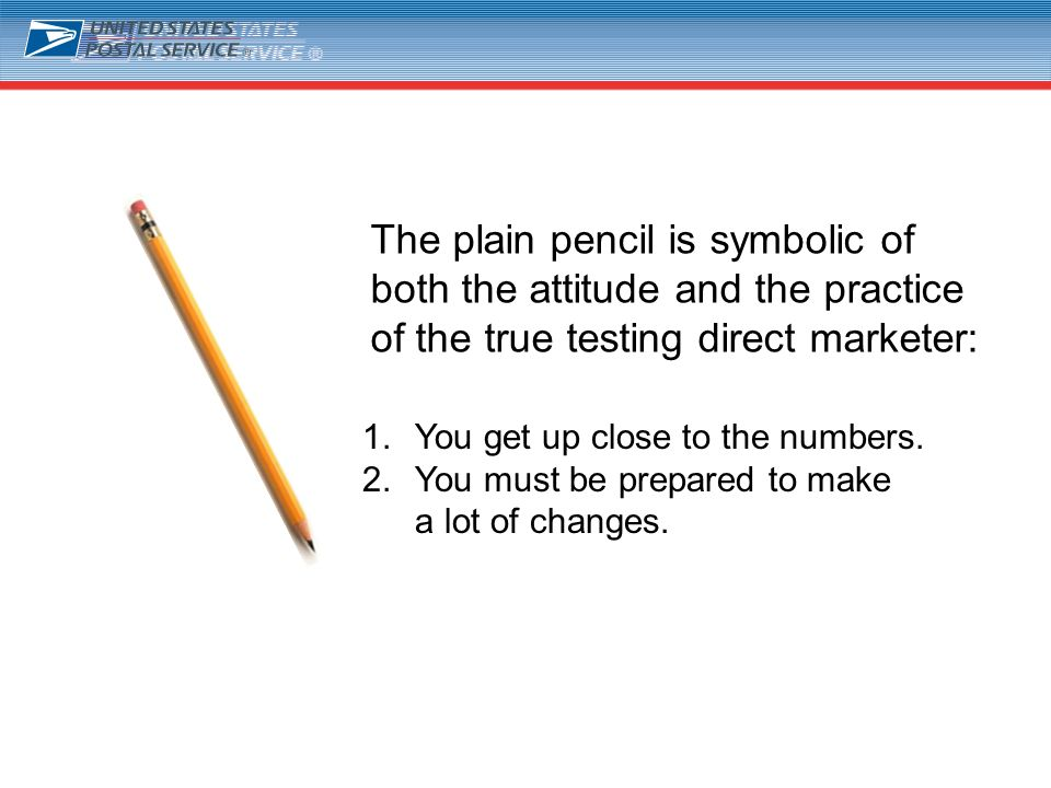 2 The plain pencil is symbolic of both the attitude and the practice of the true testing direct marketer: 1.You get up close to the numbers. 2.You mus