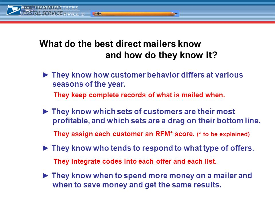 5 What do the best direct mailers know and how do they know it? They know how customer behavior differs at various seasons of the year. They know whic