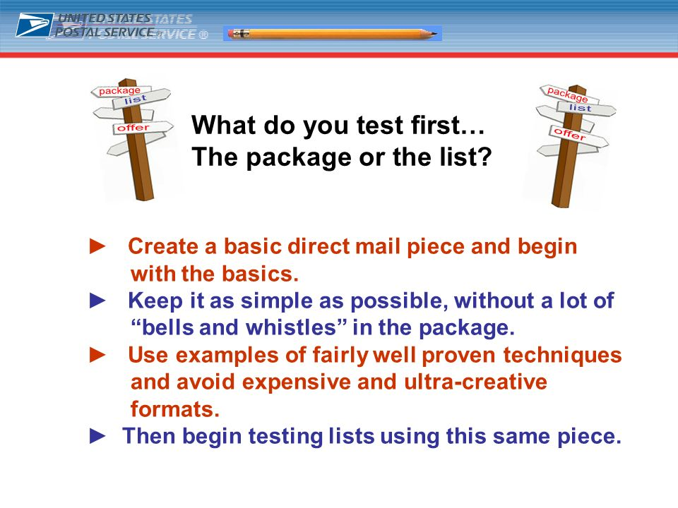 9 Create a basic direct mail piece and begin with the basics. Keep it as simple as possible, without a lot of bells and whistles in the package. Use e