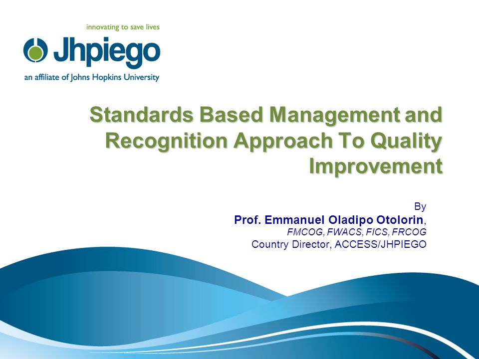 Standards Based Management and Recognition Approach To Quality Improvement By Prof. Emmanuel Oladipo Otolorin, FMCOG, FWACS, FICS, FRCOG Country Direc