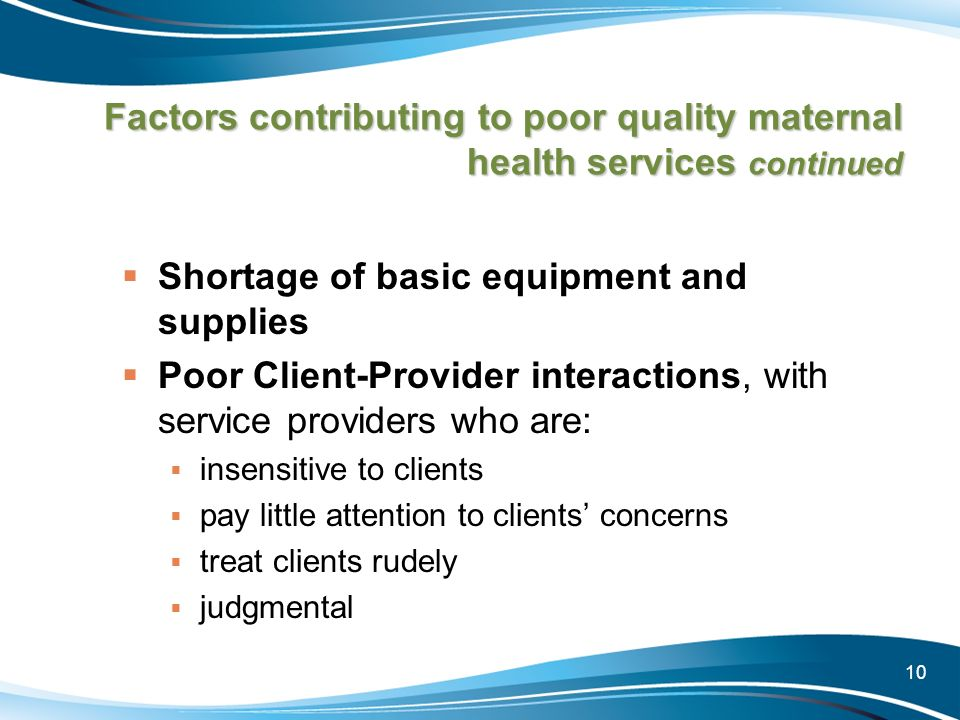 10 Factors contributing to poor quality maternal health services continued Shortage of basic equipment and supplies Poor Client-Provider interactions,