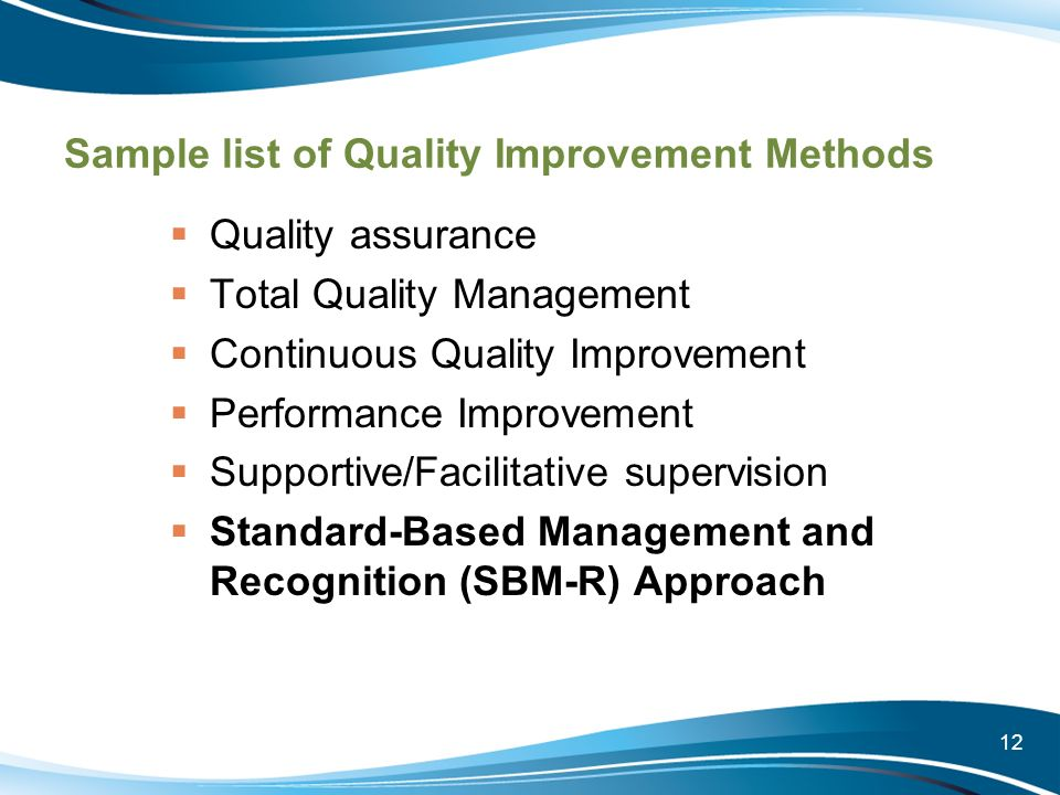12 Sample list of Quality Improvement Methods Quality assurance Total Quality Management Continuous Quality Improvement Performance Improvement Suppor