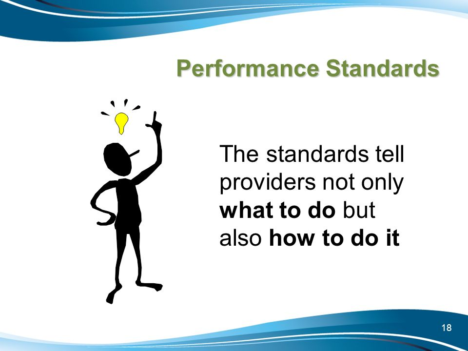 18 Performance Standards The standards tell providers not only what to do but also how to do it