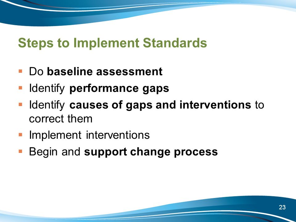 23 Steps to Implement Standards Do baseline assessment Identify performance gaps Identify causes of gaps and interventions to correct them Implement i