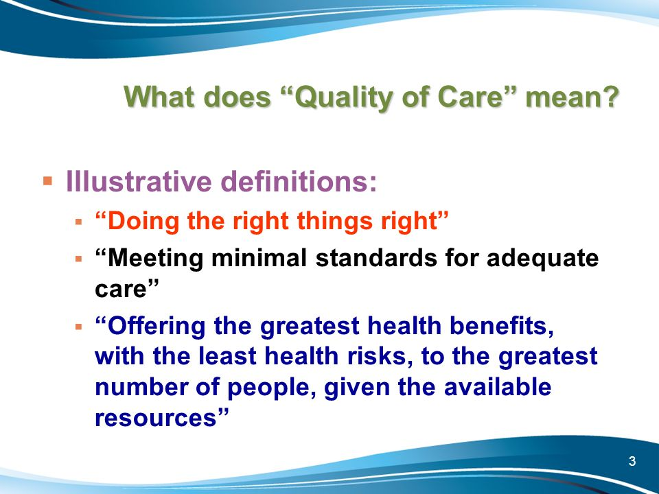 3 What does Quality of Care mean? Illustrative definitions: Doing the right things right Meeting minimal standards for adequate care Offering the grea