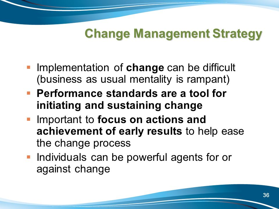 36 Change Management Strategy Implementation of change can be difficult (business as usual mentality is rampant) Performance standards are a tool for