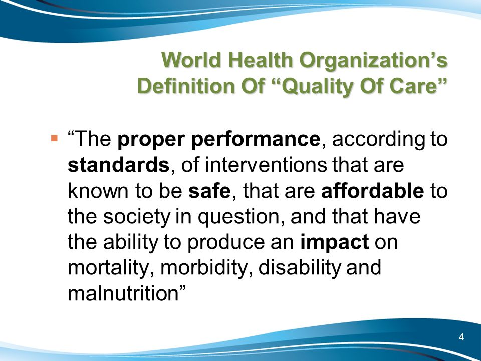 4 World Health Organizations Definition Of Quality Of Care The proper performance, according to standards, of interventions that are known to be safe,