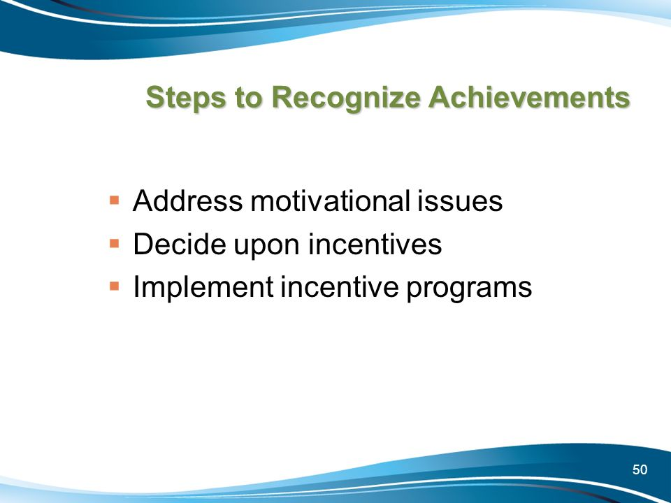 50 Steps to Recognize Achievements Address motivational issues Decide upon incentives Implement incentive programs