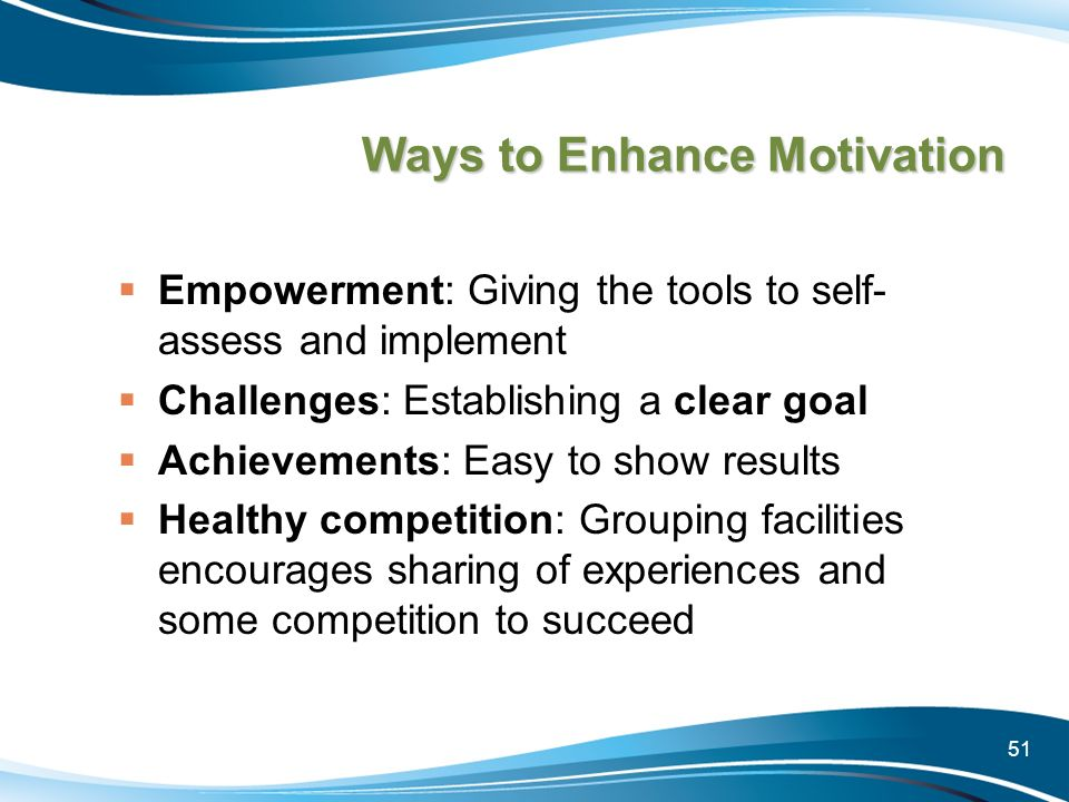 51 Ways to Enhance Motivation Empowerment: Giving the tools to self- assess and implement Challenges: Establishing a clear goal Achievements: Easy to