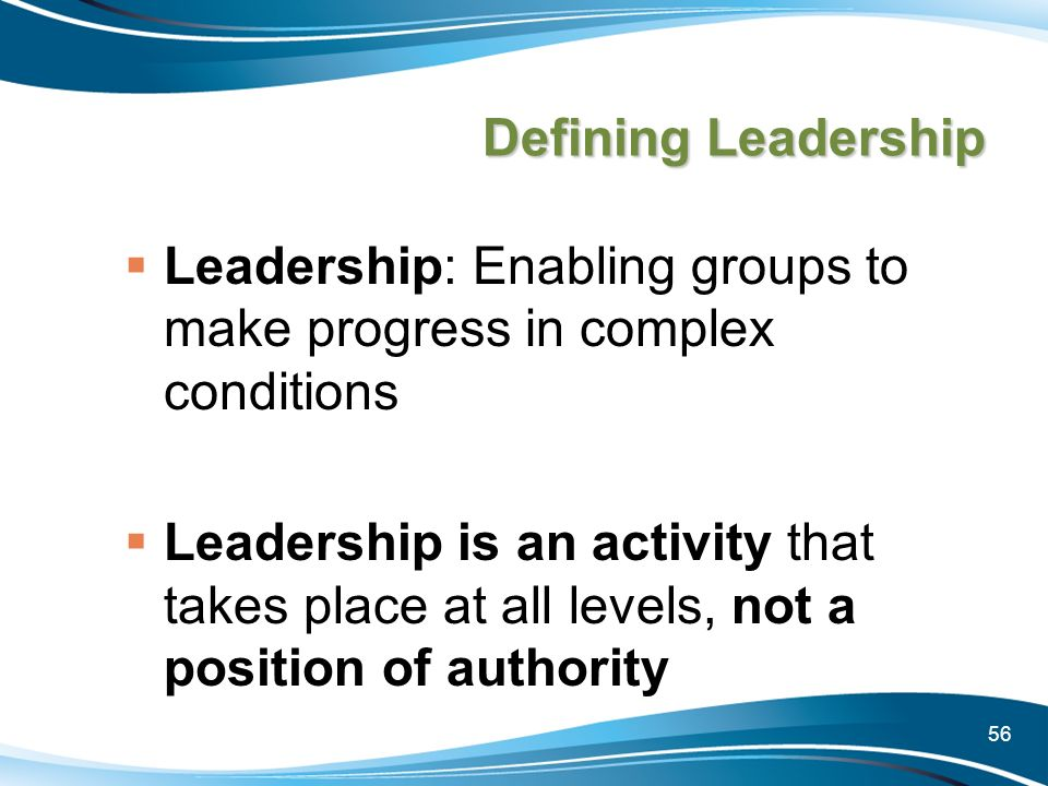 56 Defining Leadership Leadership: Enabling groups to make progress in complex conditions Leadership is an activity that takes place at all levels, no