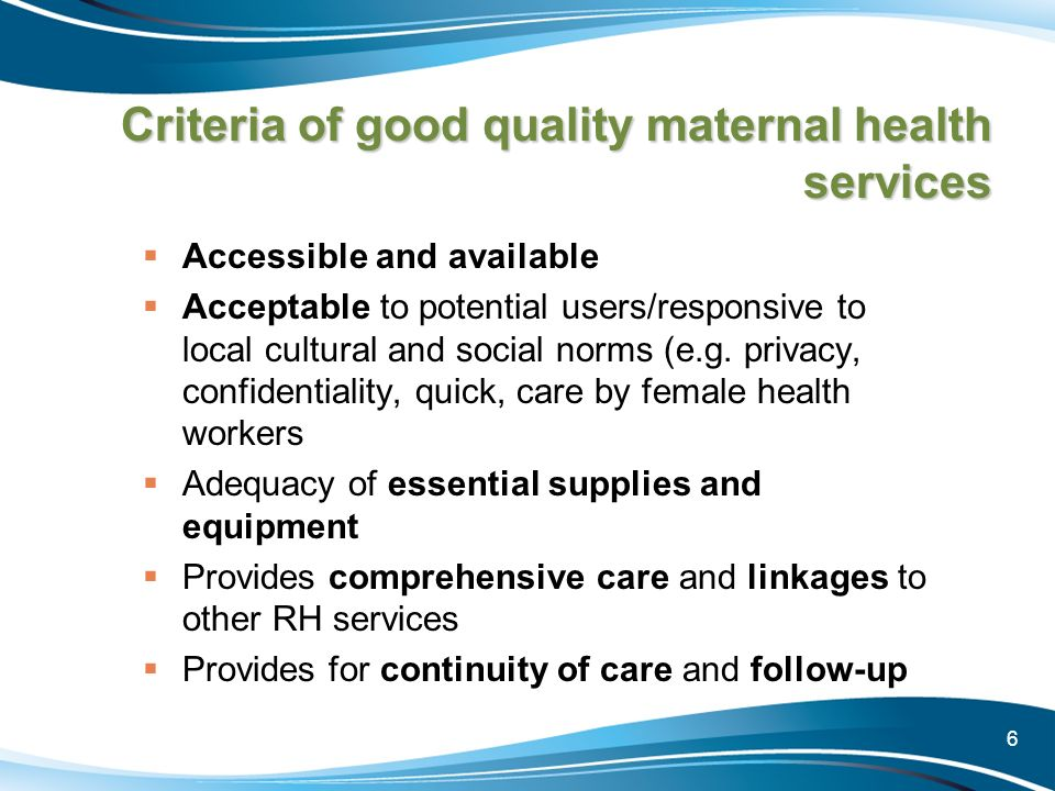 6 Criteria of good quality maternal health services Accessible and available Acceptable to potential users/responsive to local cultural and social nor