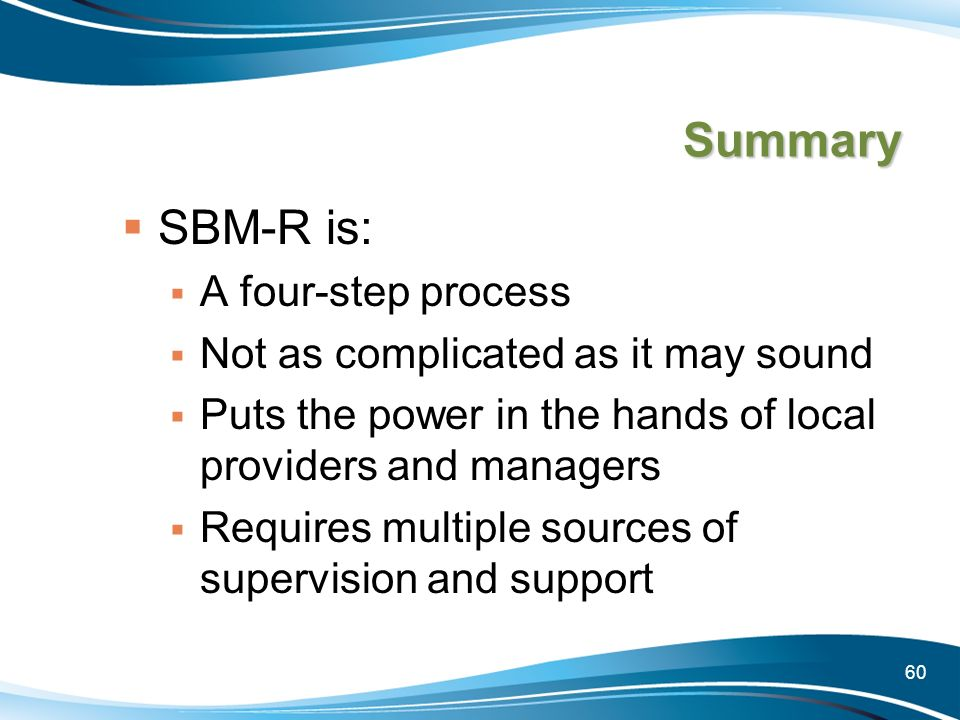 60 Summary SBM-R is: A four-step process Not as complicated as it may sound Puts the power in the hands of local providers and managers Requires multi