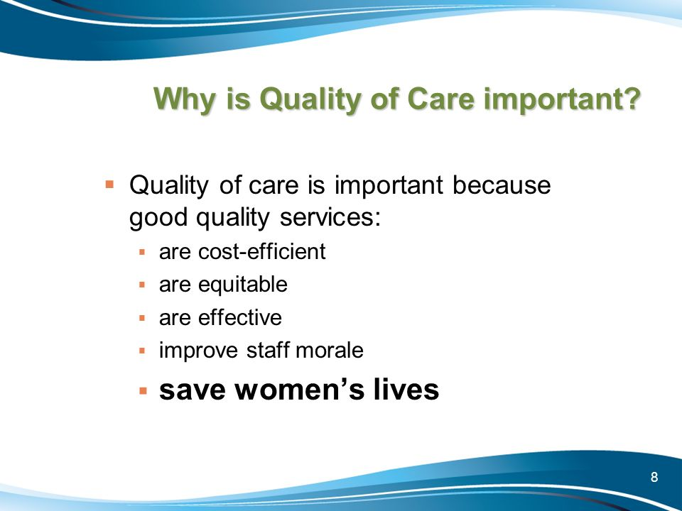 8 Why is Quality of Care important? Quality of care is important because good quality services: are cost-efficient are equitable are effective improve