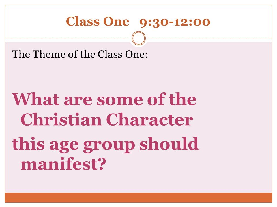 Class One 9:30-12:00 The Theme of the Class One: What are some of the Christian Character this age group should manifest?