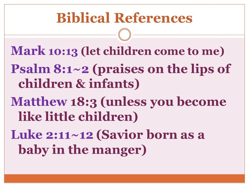 Biblical References Mark 10:13 (let children come to me) Psalm 8:1~2 (praises on the lips of children & infants) Matthew 18:3 (unless you become like