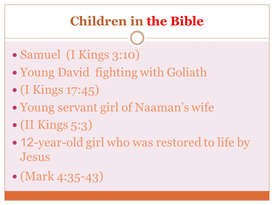 Children in the Bible Samuel (I Kings 3:10) Young David fighting with Goliath (I Kings 17:45) Young servant girl of Naamans wife (II Kings 5:3) 12-yea