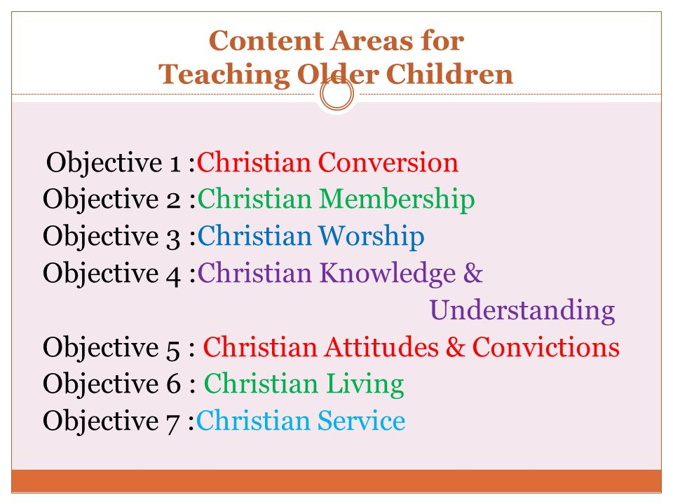 Content Areas for Teaching Older Children Objective 1 :Christian Conversion Objective 2 :Christian Membership Objective 3 :Christian Worship Objective