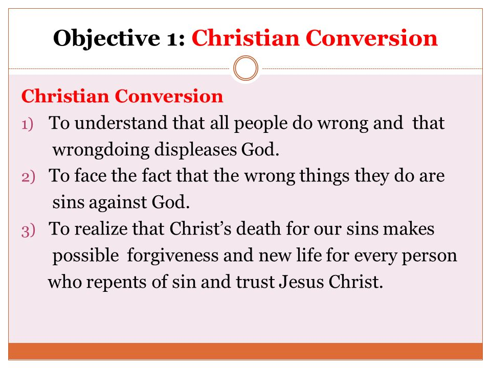 Objective 1: Christian Conversion Christian Conversion 1) To understand that all people do wrong and that wrongdoing displeases God. 2) To face the fa