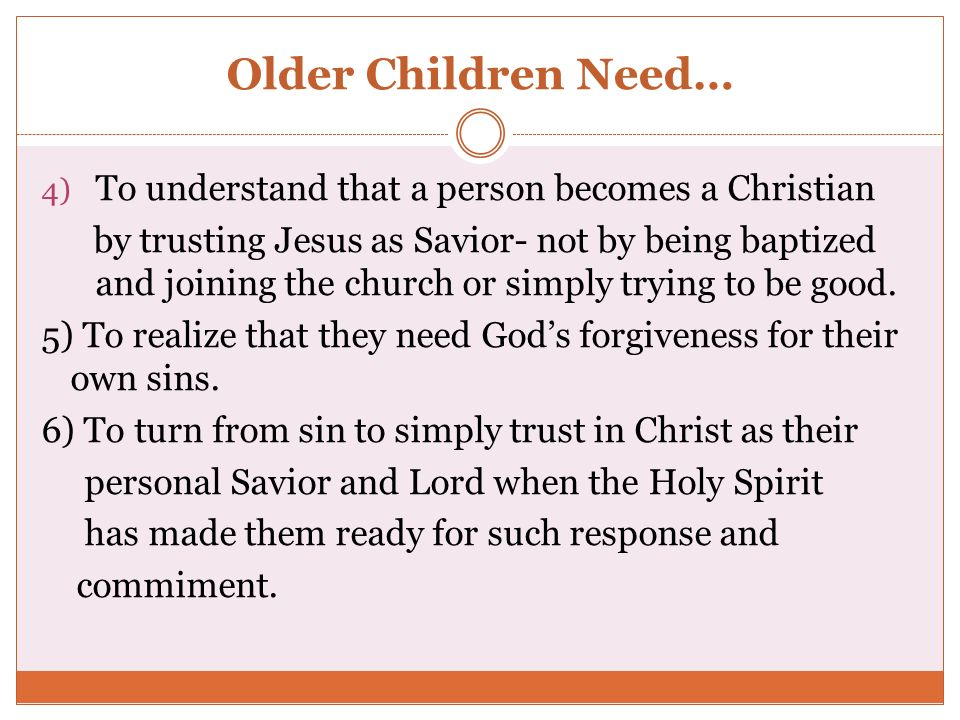 Older Children Need… 4) To understand that a person becomes a Christian by trusting Jesus as Savior- not by being baptized and joining the church or s