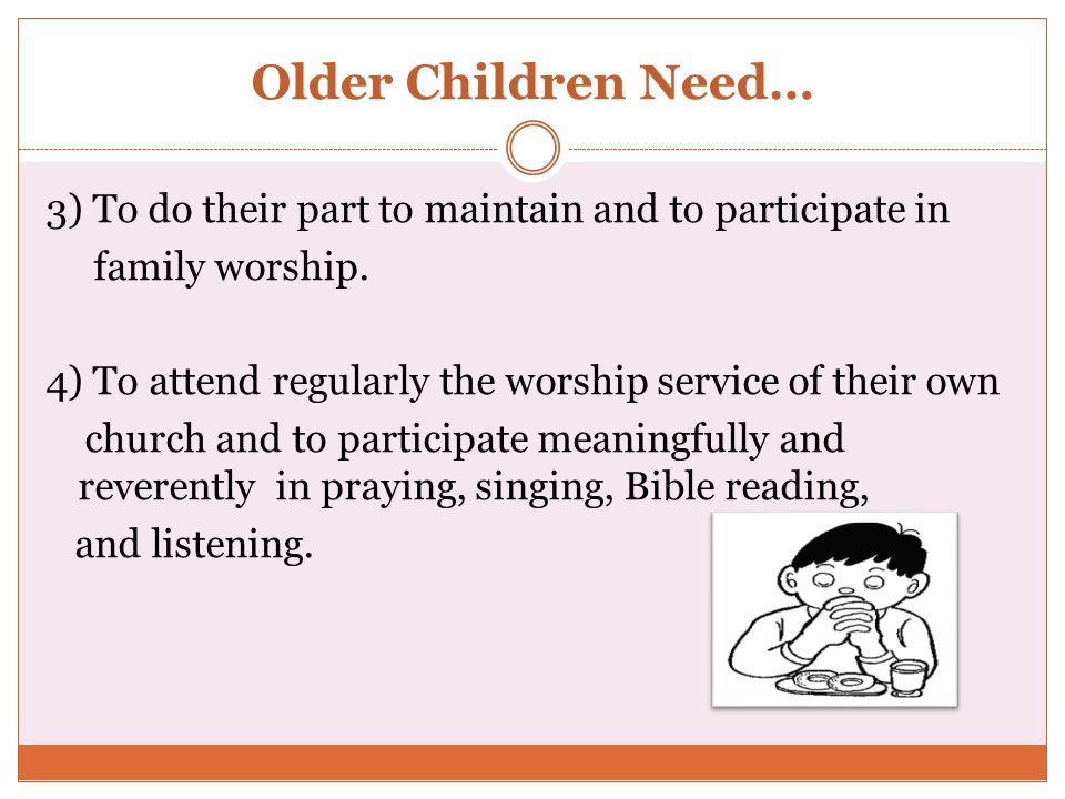 Older Children Need… 3) To do their part to maintain and to participate in family worship. 4) To attend regularly the worship service of their own chu