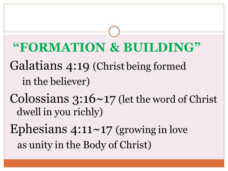 FORMATION & BUILDING Galatians 4:19 (Christ being formed in the believer) Colossians 3:16~17 (let the word of Christ dwell in you richly) Ephesians 4: