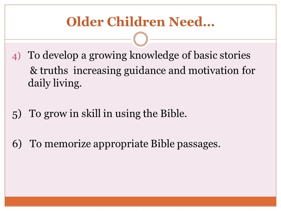 Older Children Need… 4) To develop a growing knowledge of basic stories & truths increasing guidance and motivation for daily living. 5) To grow in sk