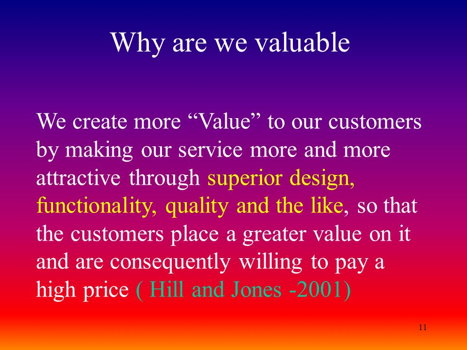 11 Why are we valuable We create more Value to our customers by making our service more and more attractive through superior design, functionality, qu